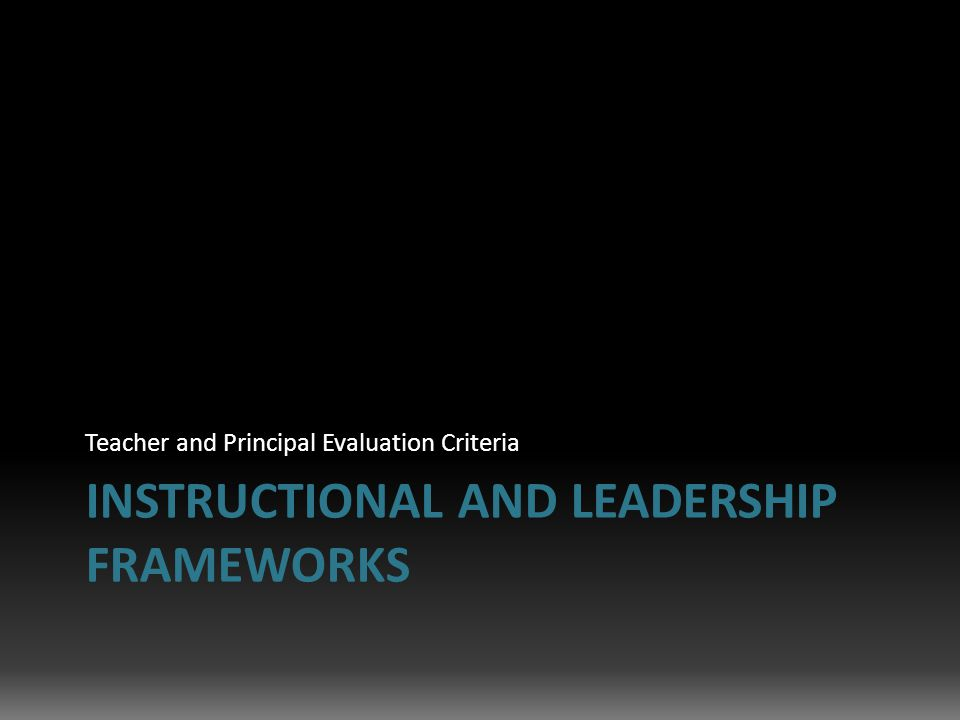 INSTRUCTIONAL AND LEADERSHIP FRAMEWORKS Teacher and Principal Evaluation Criteria