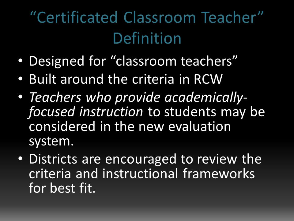 Certificated Classroom Teacher Definition Designed for classroom teachers Built around the criteria in RCW Teachers who provide academically- focused instruction to students may be considered in the new evaluation system.