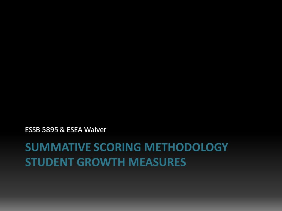 SUMMATIVE SCORING METHODOLOGY STUDENT GROWTH MEASURES ESSB 5895 & ESEA Waiver
