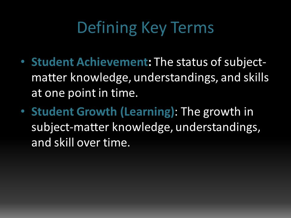 Defining Key Terms Student Achievement: The status of subject- matter knowledge, understandings, and skills at one point in time.
