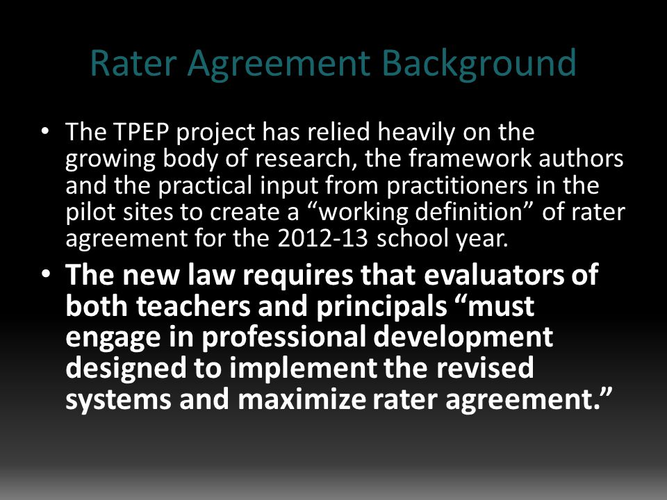 Rater Agreement Background The TPEP project has relied heavily on the growing body of research, the framework authors and the practical input from practitioners in the pilot sites to create a working definition of rater agreement for the 2012-13 school year.