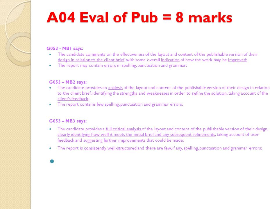 A04 Eval of Pub = 8 marks G053 - MB1 says: The candidate comments on the effectiveness of the layout and content of the publishable version of their design in relation to the client brief, with some overall indication of how the work may be improved; The report may contain errors in spelling, punctuation and grammar; G053 – MB2 says: The candidate provides an analysis of the layout and content of the publishable version of their design in relation to the client brief, identifying the strengths and weaknesses in order to refine the solution, taking account of the client's feedback; The report contains few spelling, punctuation and grammar errors; G053 – MB3 says: The candidate provides a full critical analysis of the layout and content of the publishable version of their design, clearly identifying how well it meets the initial brief and any subsequent refinements, taking account of user feedback and suggesting further improvements that could be made; The report is consistently well-structured and there are few, if any, spelling, punctuation and grammar errors;
