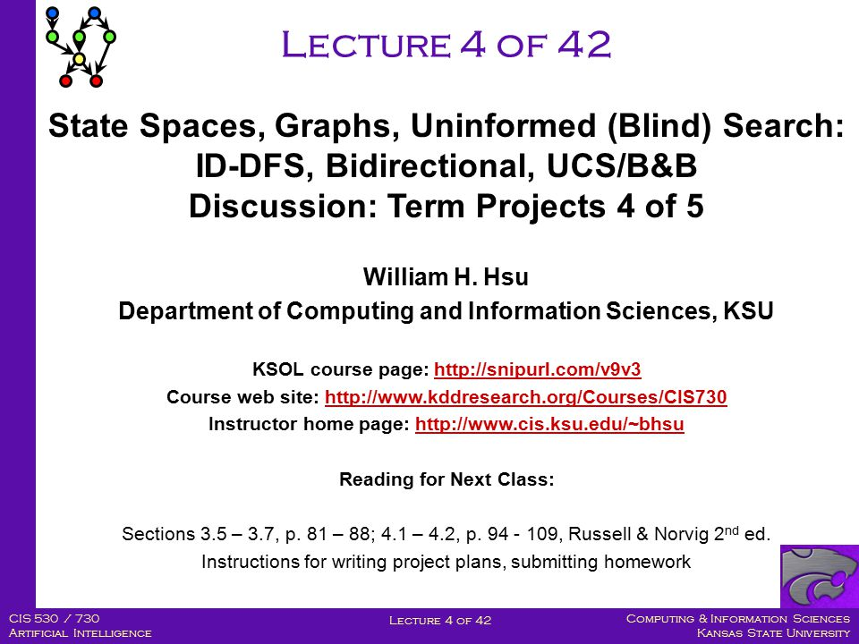 Computing & Information Sciences Kansas State University Lecture 4 of 42 CIS 530 / 730 Artificial Intelligence Lecture 4 of 42 William H.