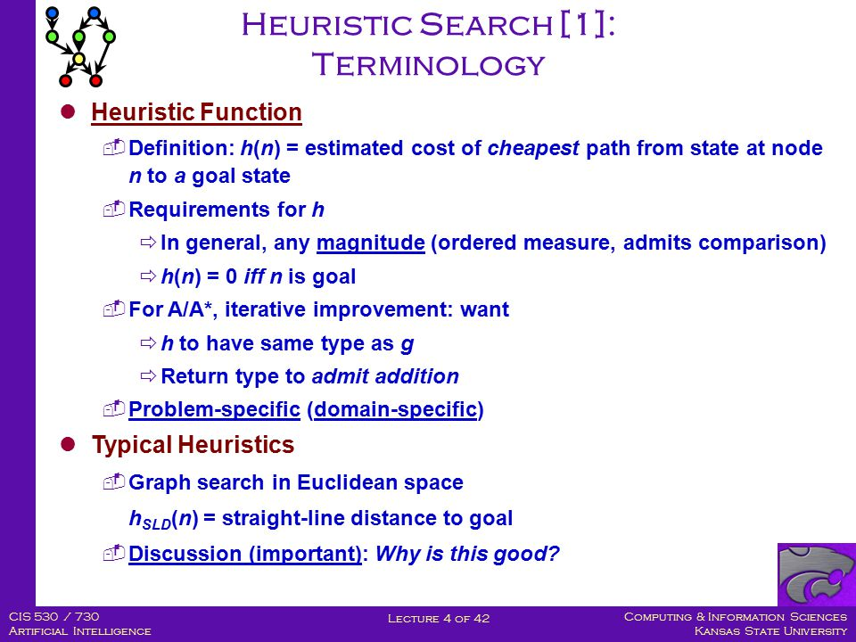 Computing & Information Sciences Kansas State University Lecture 4 of 42 CIS 530 / 730 Artificial Intelligence Heuristic Search [1]: Terminology Heuristic Function  Definition: h(n) = estimated cost of cheapest path from state at node n to a goal state  Requirements for h  In general, any magnitude (ordered measure, admits comparison)  h(n) = 0 iff n is goal  For A/A*, iterative improvement: want  h to have same type as g  Return type to admit addition  Problem-specific (domain-specific) Typical Heuristics  Graph search in Euclidean space h SLD (n) = straight-line distance to goal  Discussion (important): Why is this good?