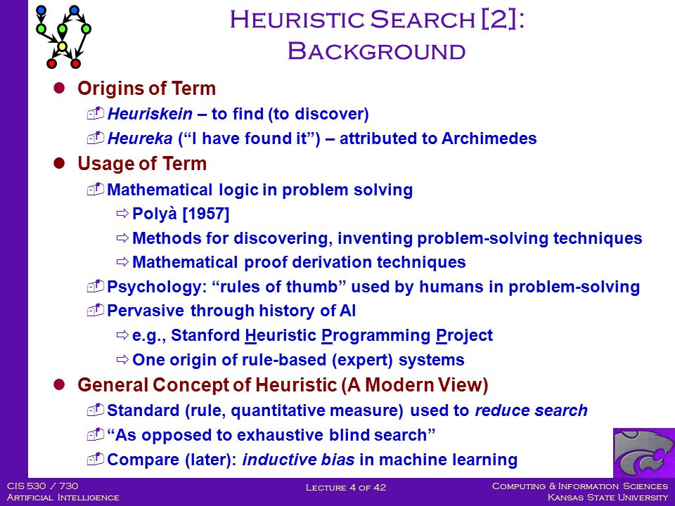 Computing & Information Sciences Kansas State University Lecture 4 of 42 CIS 530 / 730 Artificial Intelligence Heuristic Search [2]: Background Origins of Term  Heuriskein – to find (to discover)  Heureka ( I have found it ) – attributed to Archimedes Usage of Term  Mathematical logic in problem solving  Polyà [1957]  Methods for discovering, inventing problem-solving techniques  Mathematical proof derivation techniques  Psychology: rules of thumb used by humans in problem-solving  Pervasive through history of AI  e.g., Stanford Heuristic Programming Project  One origin of rule-based (expert) systems General Concept of Heuristic (A Modern View)  Standard (rule, quantitative measure) used to reduce search  As opposed to exhaustive blind search  Compare (later): inductive bias in machine learning