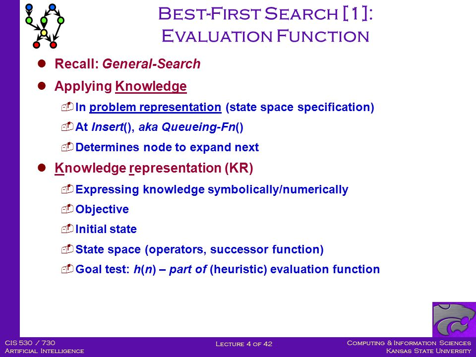 Computing & Information Sciences Kansas State University Lecture 4 of 42 CIS 530 / 730 Artificial Intelligence Best-First Search [1]: Evaluation Function Recall: General-Search Applying Knowledge  In problem representation (state space specification)  At Insert(), aka Queueing-Fn()  Determines node to expand next Knowledge representation (KR)  Expressing knowledge symbolically/numerically  Objective  Initial state  State space (operators, successor function)  Goal test: h(n) – part of (heuristic) evaluation function