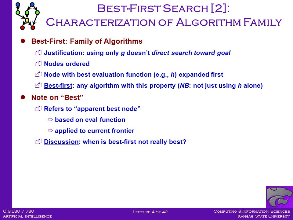 Computing & Information Sciences Kansas State University Lecture 4 of 42 CIS 530 / 730 Artificial Intelligence Best-First Search [2]: Characterization of Algorithm Family Best-First: Family of Algorithms  Justification: using only g doesn't direct search toward goal  Nodes ordered  Node with best evaluation function (e.g., h) expanded first  Best-first: any algorithm with this property (NB: not just using h alone) Note on Best  Refers to apparent best node  based on eval function  applied to current frontier  Discussion: when is best-first not really best?