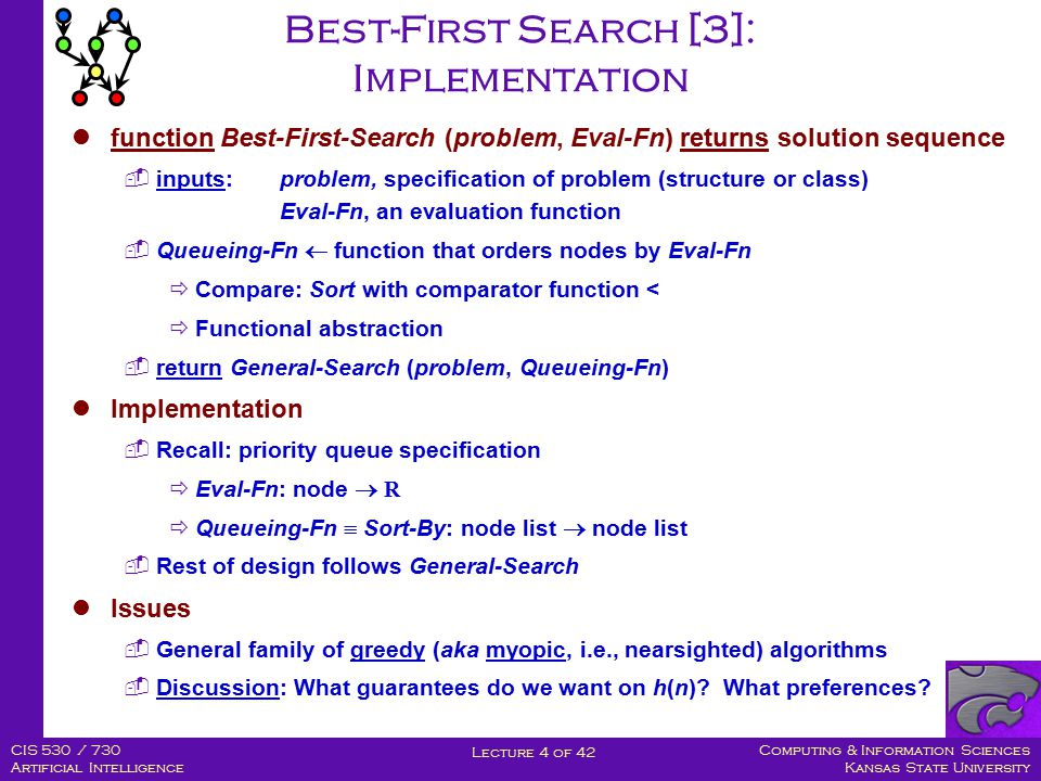Computing & Information Sciences Kansas State University Lecture 4 of 42 CIS 530 / 730 Artificial Intelligence Best-First Search [3]: Implementation function Best-First-Search (problem, Eval-Fn) returns solution sequence  inputs:problem, specification of problem (structure or class) Eval-Fn, an evaluation function  Queueing-Fn  function that orders nodes by Eval-Fn  Compare: Sort with comparator function <  Functional abstraction  return General-Search (problem, Queueing-Fn) Implementation  Recall: priority queue specification  Eval-Fn: node  R  Queueing-Fn  Sort-By: node list  node list  Rest of design follows General-Search Issues  General family of greedy (aka myopic, i.e., nearsighted) algorithms  Discussion: What guarantees do we want on h(n).