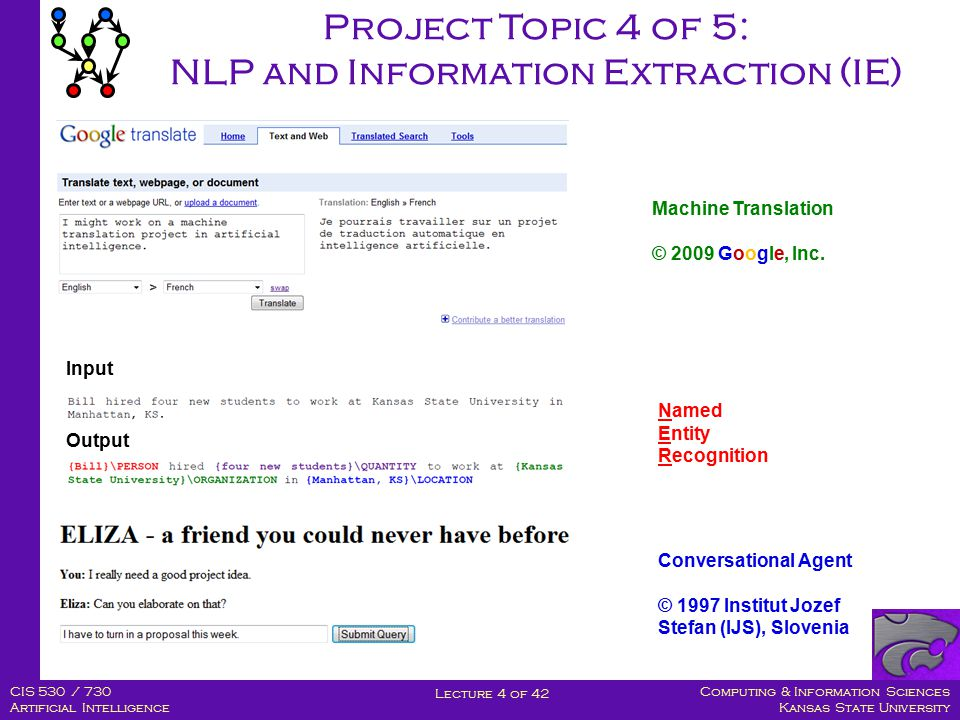 Computing & Information Sciences Kansas State University Lecture 4 of 42 CIS 530 / 730 Artificial Intelligence Project Topic 4 of 5: NLP and Information Extraction (IE) Machine Translation © 2009 Google, Inc.
