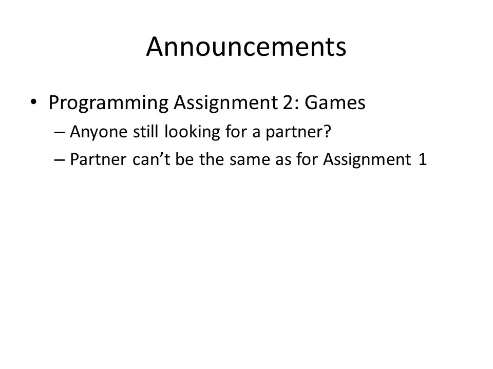 Announcements Programming Assignment 2: Games – Anyone still looking for a partner.