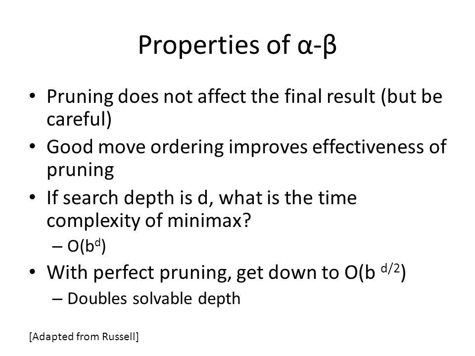 Properties of α-β Pruning does not affect the final result (but be careful) Good move ordering improves effectiveness of pruning If search depth is d, what is the time complexity of minimax.