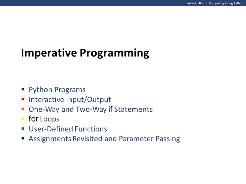 Introduction to Computing Using Python Imperative Programming  Python Programs  Interactive Input/Output  One-Way and Two-Way if Statements  for Loops  User-Defined Functions  Assignments Revisited and Parameter Passing