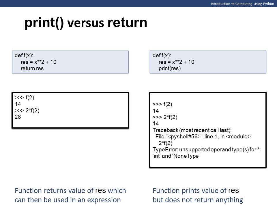 Introduction to Computing Using Python print() versus return def f(x): res = x**2 + 10 return res def f(x): res = x**2 + 10 return res def f(x): res = x**2 + 10 print(res) def f(x): res = x**2 + 10 print(res) >>> f(2) 14 >>> f(2) 14 >>> f(2) 14 >>> f(2) 14 Function returns value of res which can then be used in an expression Function prints value of res but does not return anything >>> f(2) 14 >>> 2*f(2) 28 >>> f(2) 14 >>> 2*f(2) 28 >>> f(2) 14 >>> 2*f(2) 14 Traceback (most recent call last): File , line 1, in 2*f(2) TypeError: unsupported operand type(s) for *: int and NoneType >>> f(2) 14 >>> 2*f(2) 14 Traceback (most recent call last): File , line 1, in 2*f(2) TypeError: unsupported operand type(s) for *: int and NoneType