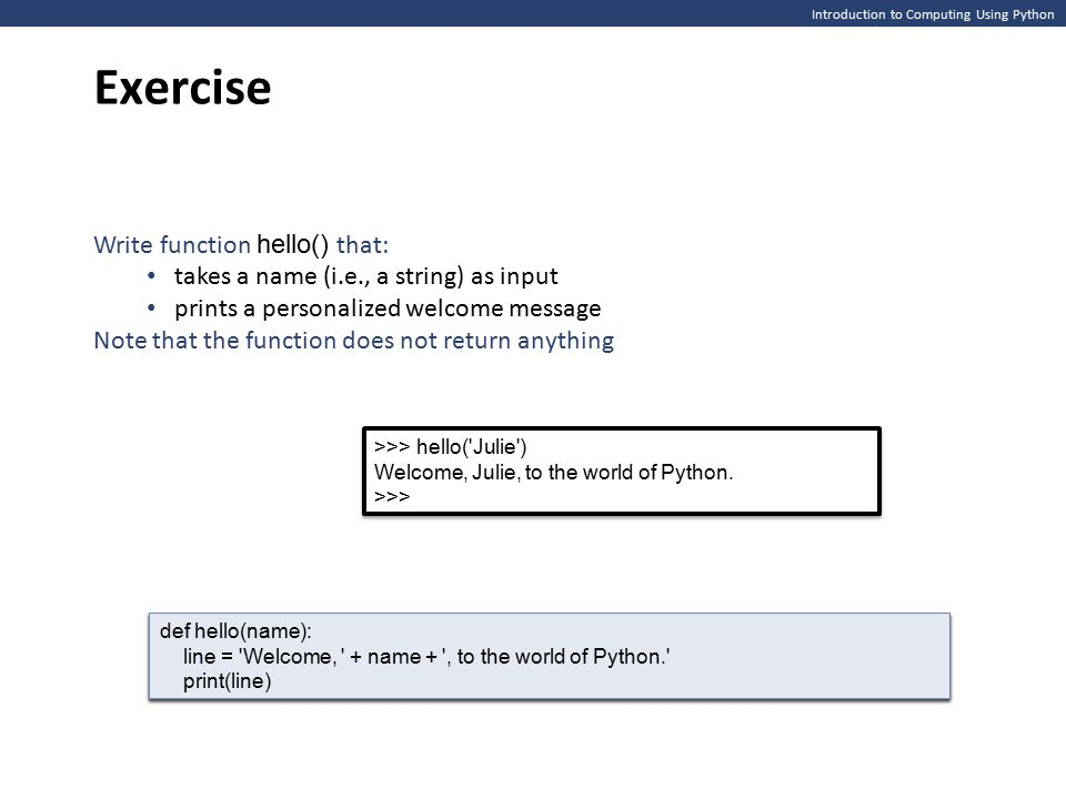 Introduction to Computing Using Python Exercise >>> hello( Julie ) Welcome, Julie, to the world of Python.
