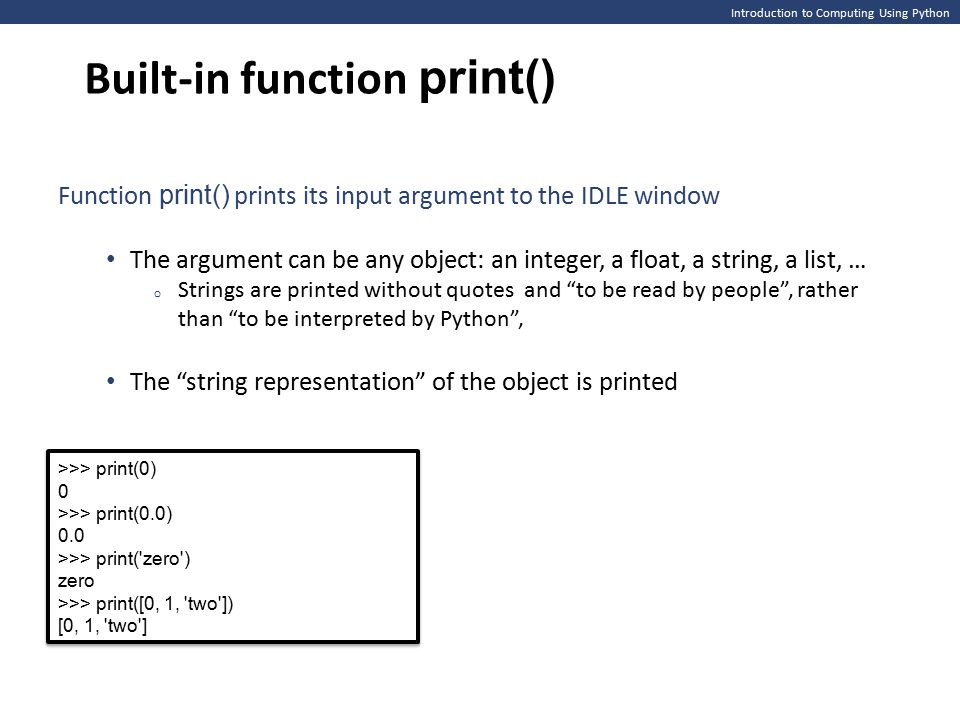 Introduction to Computing Using Python Built-in function input() first = input( Enter your first name: ) last = input( Enter your last name: ) line1 = Hello' + first + + last + … print(line1) print( Welcome to the world of Python! ) first = input( Enter your first name: ) last = input( Enter your last name: ) line1 = Hello' + first + + last + … print(line1) print( Welcome to the world of Python! ) >>> name = input( Enter your name: ) Enter your name: Michael >>> name Michael >>> ========= RESTART ============= >>> Enter your first name: Michael Enter your last name: Jordan Hello Michael Jordan...