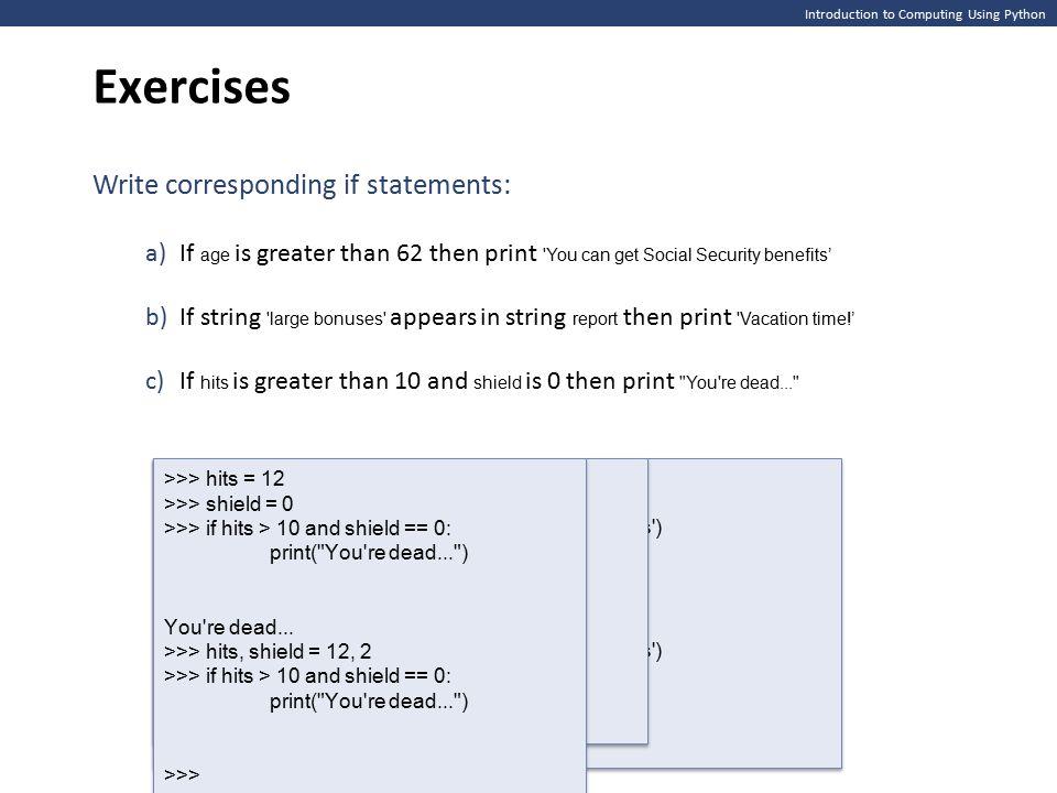 Introduction to Computing Using Python if temp > 86: print( It is hot! ) print( Drink liquids. ) print( Goodbye. ) if temp > 86: print( It is hot! ) print( Drink liquids. ) print( Goodbye. ) False temp > 86: print( It is hot! ) print( Drink liquids. ) print( Goddbye. ) True Indentation is critical False temp > 86: print( It is hot! ) print( Drink liquids. ) print( Goddbye. ) True if temp > 86: print( It is hot! ) print( Drink liquids. ) print( Goodbye. ) if temp > 86: print( It is hot! ) print( Drink liquids. ) print( Goodbye. )