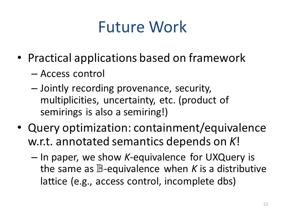 Future Work Practical applications based on framework – Access control – Jointly recording provenance, security, multiplicities, uncertainty, etc. (pr