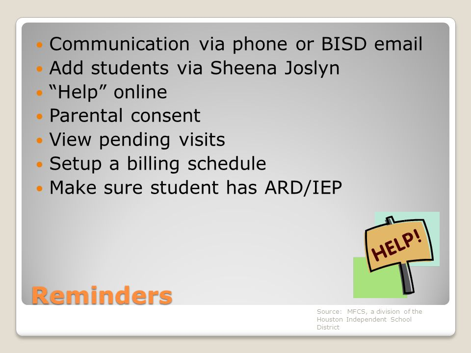 Reminders Communication via phone or BISD email Add students via Sheena Joslyn Help online Parental consent View pending visits Setup a billing schedule Make sure student has ARD/IEP Source: MFCS, a division of the Houston Independent School District