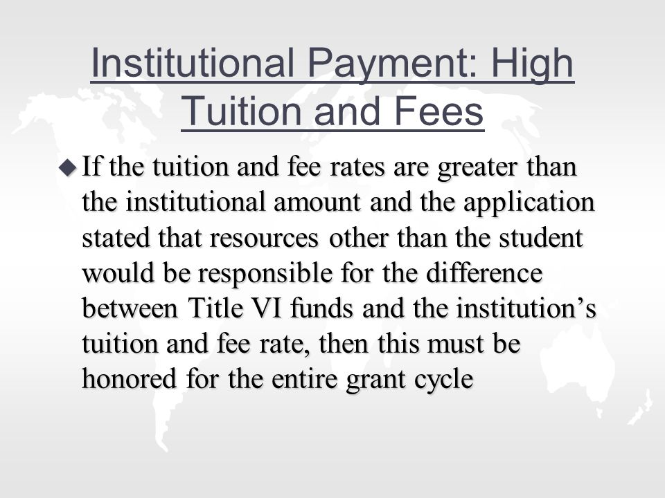 Institutional Payment: High Tuition and Fees u If the tuition and fee rates are greater than the institutional amount and the application stated that resources other than the student would be responsible for the difference between Title VI funds and the institution's tuition and fee rate, then this must be honored for the entire grant cycle