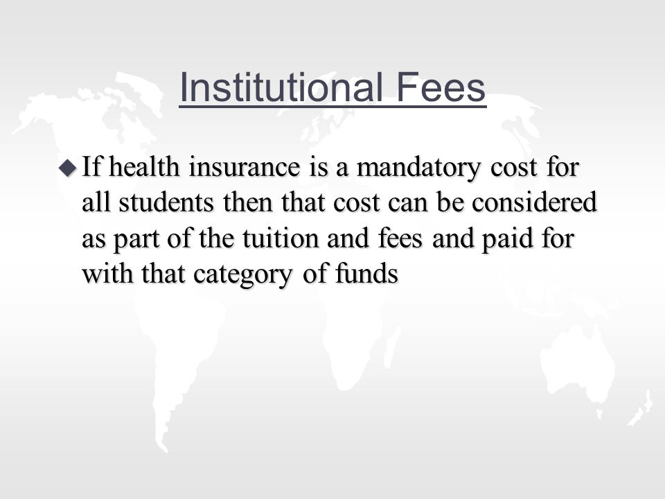 Institutional Fees u If health insurance is a mandatory cost for all students then that cost can be considered as part of the tuition and fees and paid for with that category of funds