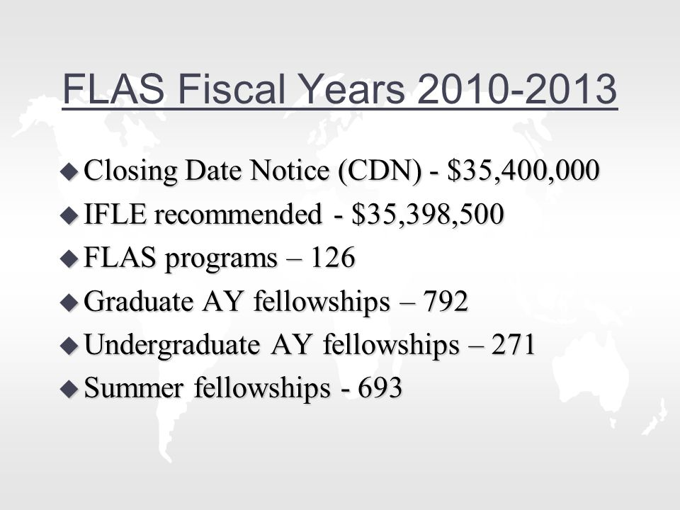 FLAS Fiscal Years 2010-2013 u Closing Date Notice (CDN) - $35,400,000 u IFLE recommended - $35,398,500 u FLAS programs – 126 u Graduate AY fellowships – 792 u Undergraduate AY fellowships – 271 u Summer fellowships - 693