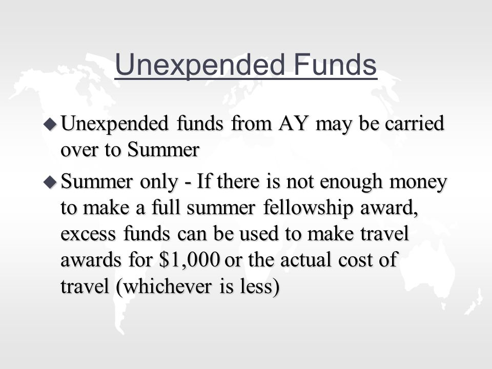 Unexpended Funds u Unexpended funds from AY may be carried over to Summer u Summer only - If there is not enough money to make a full summer fellowship award, excess funds can be used to make travel awards for $1,000 or the actual cost of travel (whichever is less)