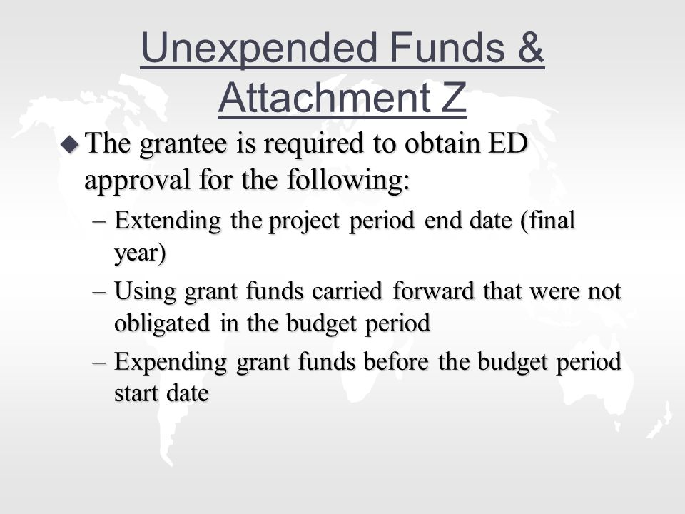 Unexpended Funds & Attachment Z u The grantee is required to obtain ED approval for the following: –Extending the project period end date (final year) –Using grant funds carried forward that were not obligated in the budget period –Expending grant funds before the budget period start date