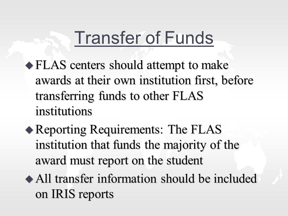 Transfer of Funds u FLAS centers should attempt to make awards at their own institution first, before transferring funds to other FLAS institutions u Reporting Requirements: The FLAS institution that funds the majority of the award must report on the student u All transfer information should be included on IRIS reports