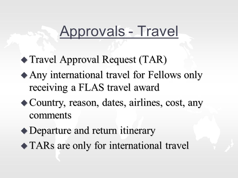 Approvals - Travel u Travel Approval Request (TAR) u Any international travel for Fellows only receiving a FLAS travel award u Country, reason, dates, airlines, cost, any comments u Departure and return itinerary u TARs are only for international travel