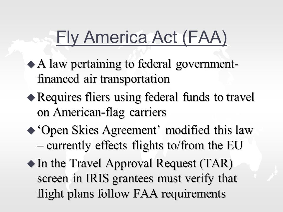 Fly America Act (FAA) u A law pertaining to federal government- financed air transportation u Requires fliers using federal funds to travel on American-flag carriers u 'Open Skies Agreement' modified this law – currently effects flights to/from the EU u In the Travel Approval Request (TAR) screen in IRIS grantees must verify that flight plans follow FAA requirements