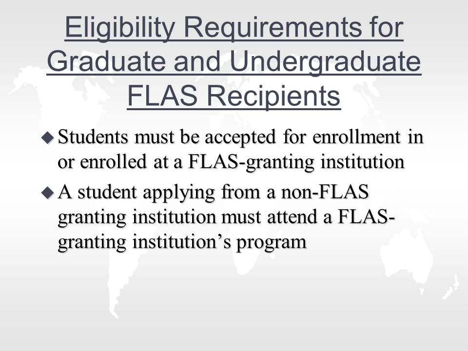 Eligibility Requirements for Graduate and Undergraduate FLAS Recipients u Students must be accepted for enrollment in or enrolled at a FLAS-granting institution u A student applying from a non-FLAS granting institution must attend a FLAS- granting institution's program