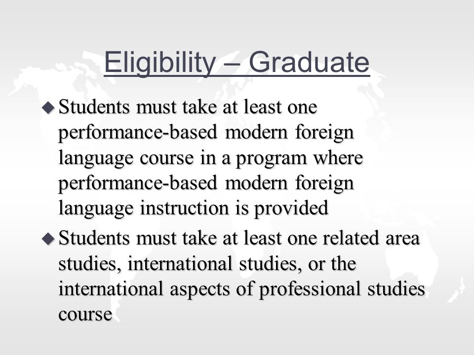 Eligibility – Graduate u Students must take at least one performance-based modern foreign language course in a program where performance-based modern foreign language instruction is provided u Students must take at least one related area studies, international studies, or the international aspects of professional studies course