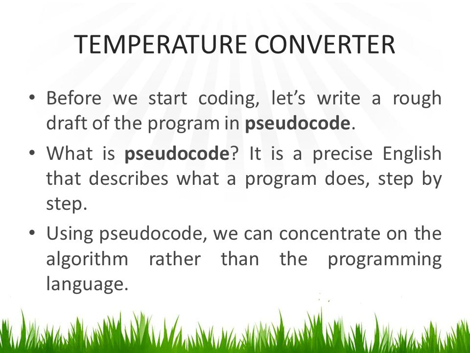 TEMPERATURE CONVERTER Before we start coding, let's write a rough draft of the program in pseudocode.