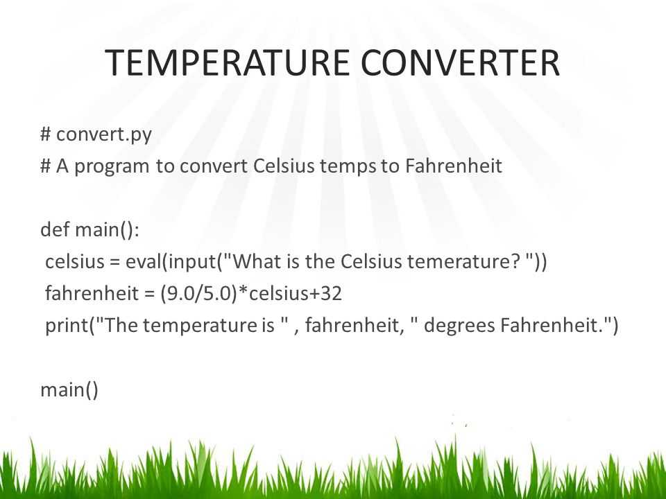 TEMPERATURE CONVERTER # convert.py # A program to convert Celsius temps to Fahrenheit def main(): celsius = eval(input( What is the Celsius temerature.