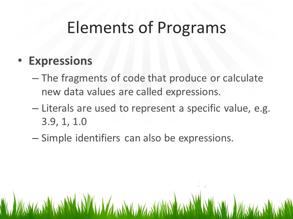 Elements of Programs Expressions – The fragments of code that produce or calculate new data values are called expressions.