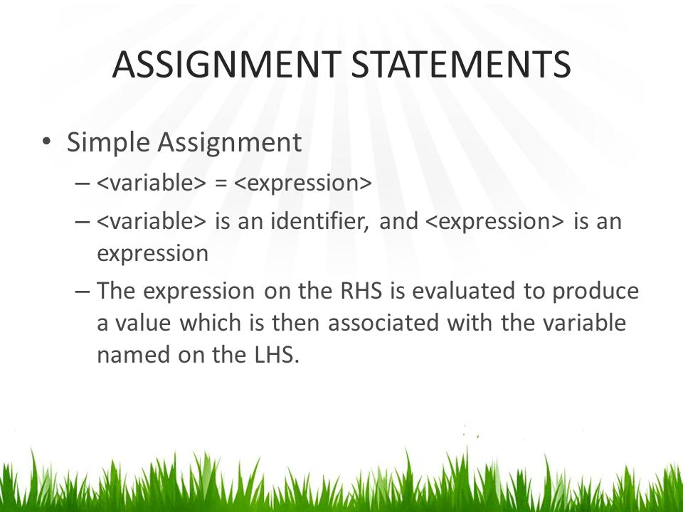 ASSIGNMENT STATEMENTS Simple Assignment – = – is an identifier, and is an expression – The expression on the RHS is evaluated to produce a value which is then associated with the variable named on the LHS.