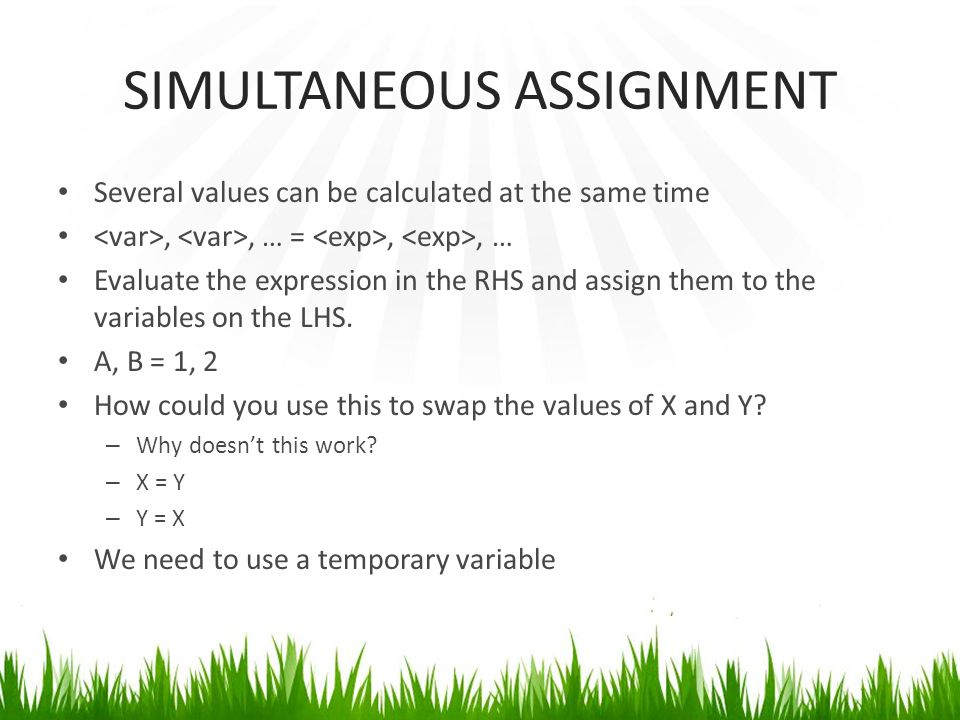 SIMULTANEOUS ASSIGNMENT Several values can be calculated at the same time,, … =,, … Evaluate the expression in the RHS and assign them to the variables on the LHS.