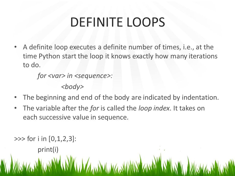 DEFINITE LOOPS A definite loop executes a definite number of times, i.e., at the time Python start the loop it knows exactly how many iterations to do.