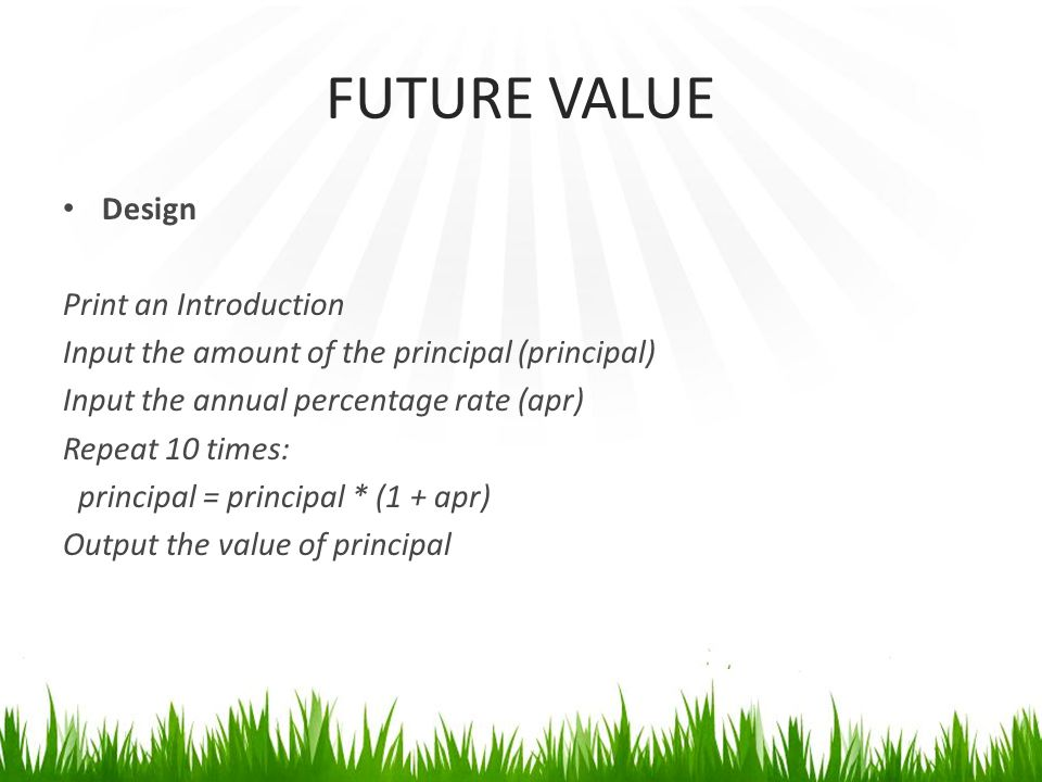 FUTURE VALUE Design Print an Introduction Input the amount of the principal (principal) Input the annual percentage rate (apr) Repeat 10 times: principal = principal * (1 + apr) Output the value of principal