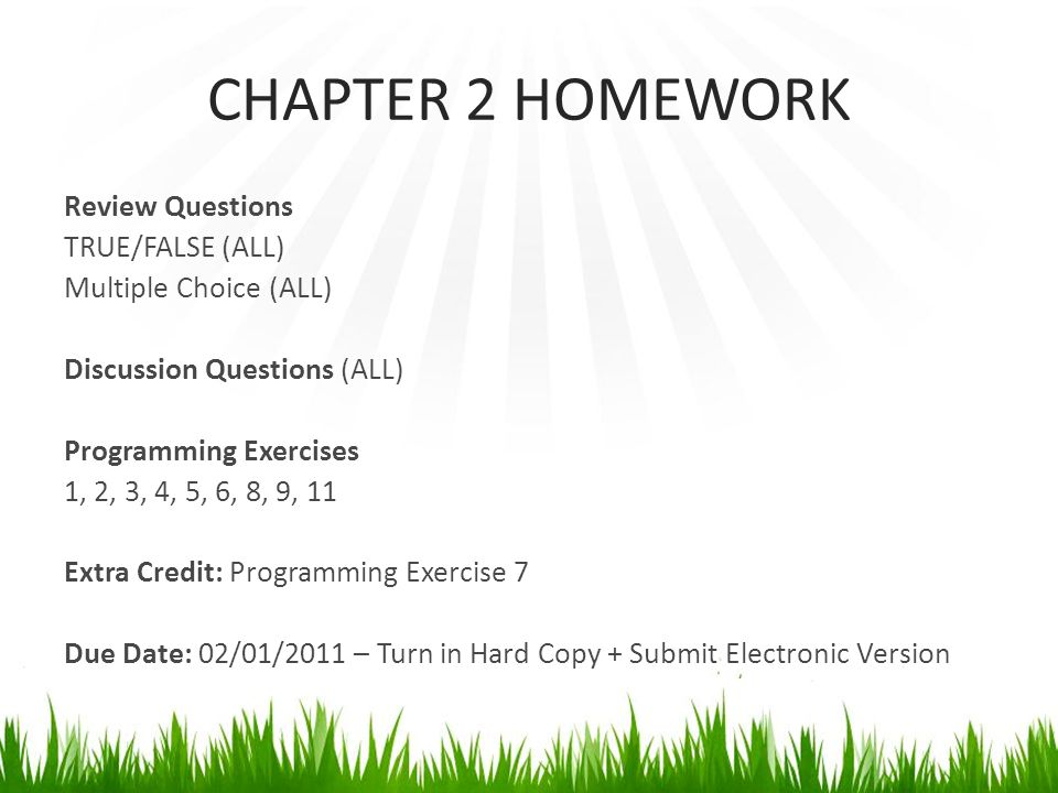 CHAPTER 2 HOMEWORK Review Questions TRUE/FALSE (ALL) Multiple Choice (ALL) Discussion Questions (ALL) Programming Exercises 1, 2, 3, 4, 5, 6, 8, 9, 11 Extra Credit: Programming Exercise 7 Due Date: 02/01/2011 – Turn in Hard Copy + Submit Electronic Version