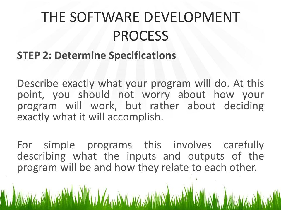 THE SOFTWARE DEVELOPMENT PROCESS STEP 2: Determine Specifications Describe exactly what your program will do.
