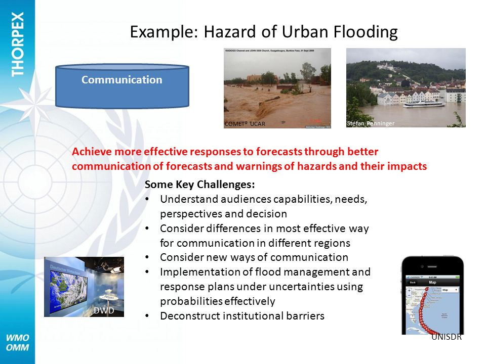 Example: Hazard of Urban Flooding COMET® UCAR Stefan Penninger Communication Achieve more effective responses to forecasts through better communication of forecasts and warnings of hazards and their impacts Some Key Challenges: Understand audiences capabilities, needs, perspectives and decision Consider differences in most effective way for communication in different regions Consider new ways of communication Implementation of flood management and response plans under uncertainties using probabilities effectively Deconstruct institutional barriers DWD UNISDR