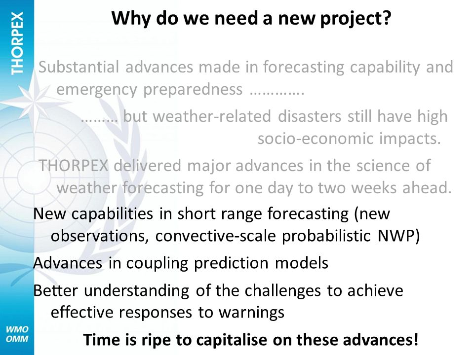 New capabilities in short range forecasting (new observations, convective-scale probabilistic NWP) Advances in coupling prediction models Better understanding of the challenges to achieve effective responses to warnings Time is ripe to capitalise on these advances.