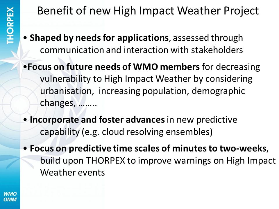 Benefit of new High Impact Weather Project Shaped by needs for applications, assessed through communication and interaction with stakeholders Focus on future needs of WMO members for decreasing vulnerability to High Impact Weather by considering urbanisation, increasing population, demographic changes, ……..