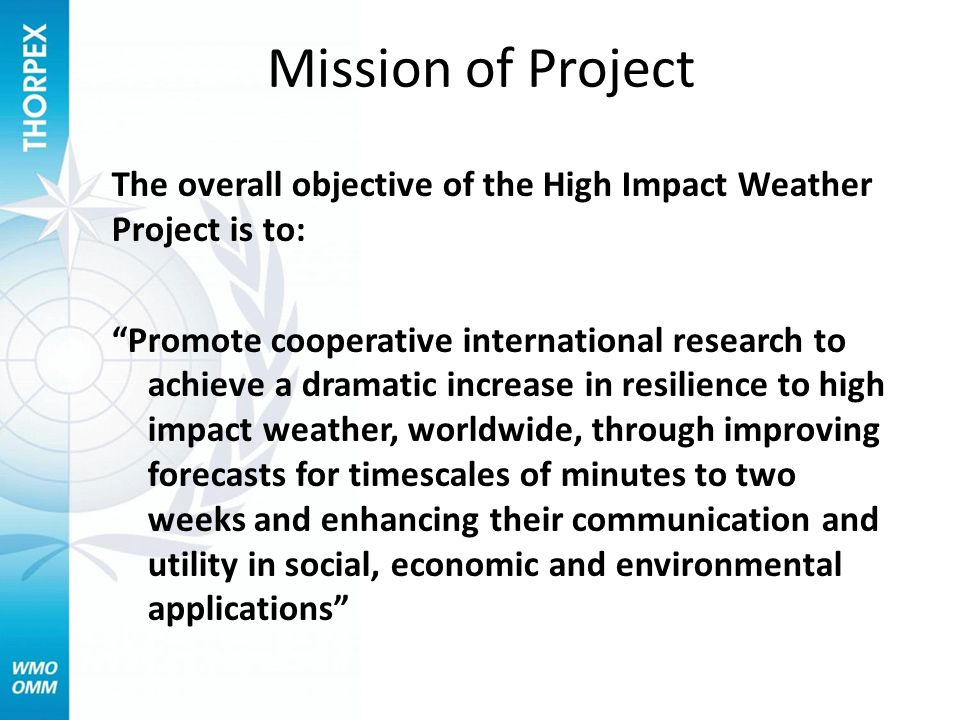 The overall objective of the High Impact Weather Project is to: Promote cooperative international research to achieve a dramatic increase in resilience to high impact weather, worldwide, through improving forecasts for timescales of minutes to two weeks and enhancing their communication and utility in social, economic and environmental applications Mission of Project
