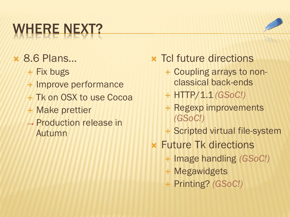  8.6 Plans…  Fix bugs  Improve performance  Tk on OSX to use Cocoa  Make prettier → Production release in Autumn  Tcl future directions  Coupling arrays to non- classical back-ends  HTTP/1.1 (GSoC!)  Regexp improvements (GSoC!)  Scripted virtual file-system  Future Tk directions  Image handling (GSoC!)  Megawidgets  Printing.