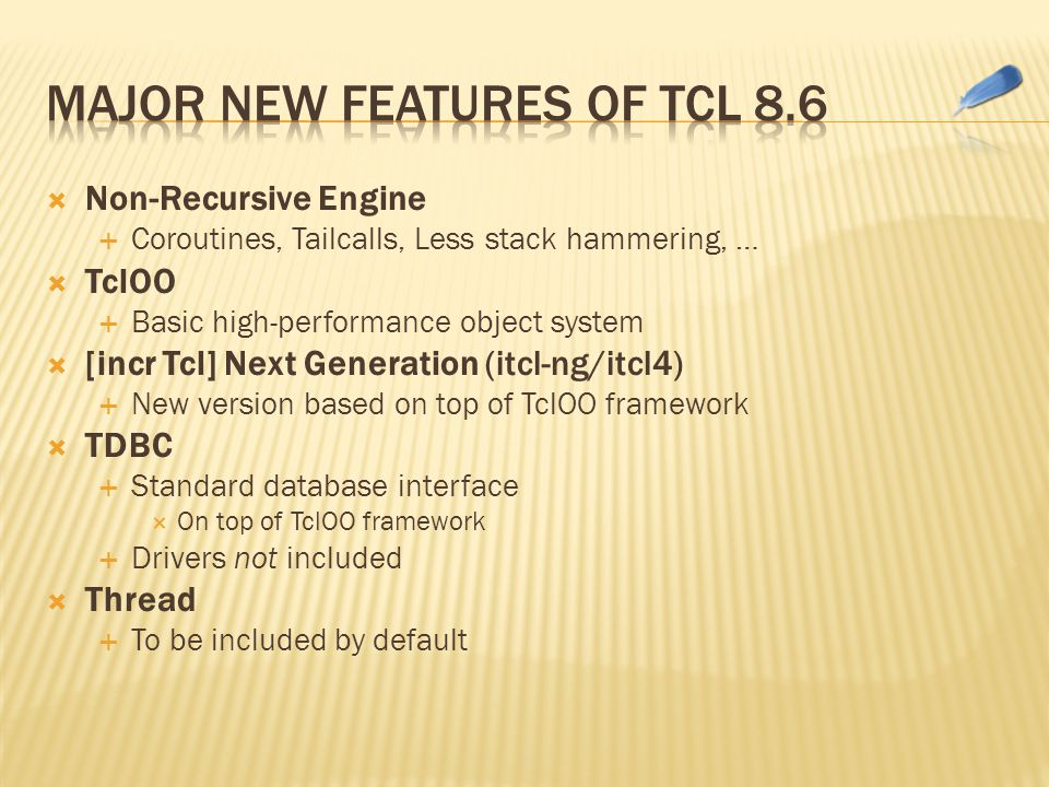 Non-Recursive Engine  Coroutines, Tailcalls, Less stack hammering, …  TclOO  Basic high-performance object system  [incr Tcl] Next Generation (itcl-ng/itcl4)  New version based on top of TclOO framework  TDBC  Standard database interface  On top of TclOO framework  Drivers not included  Thread  To be included by default