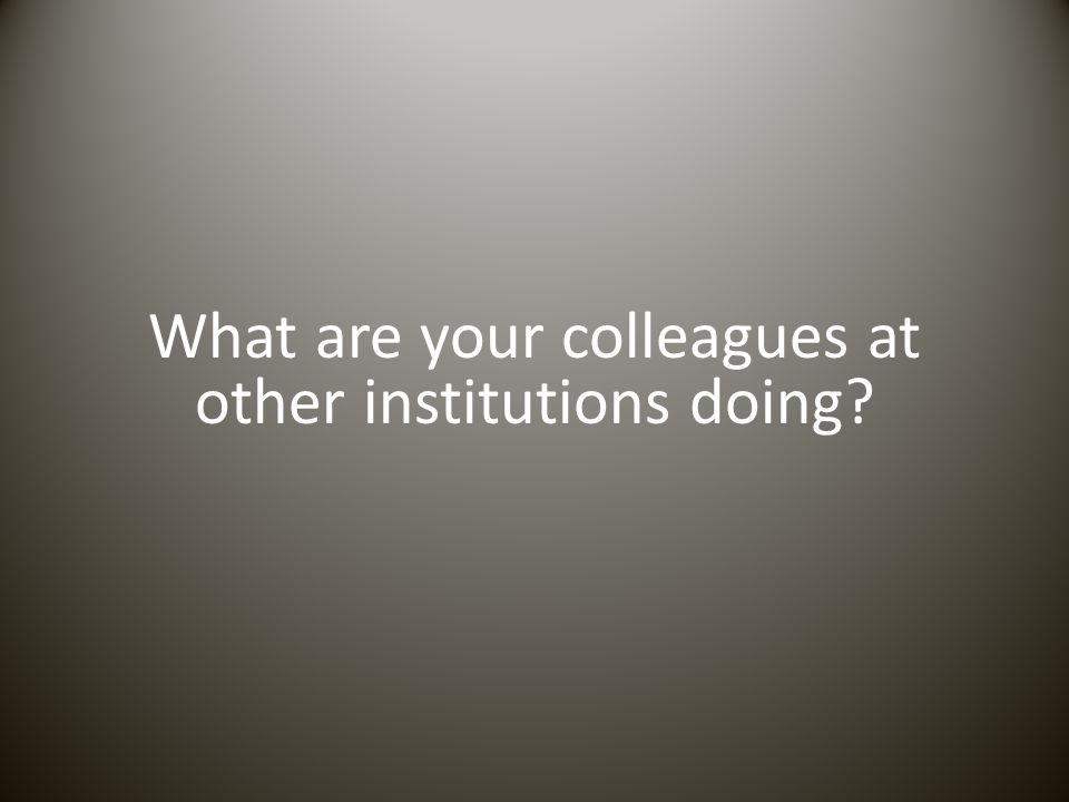 What are your colleagues at other institutions doing