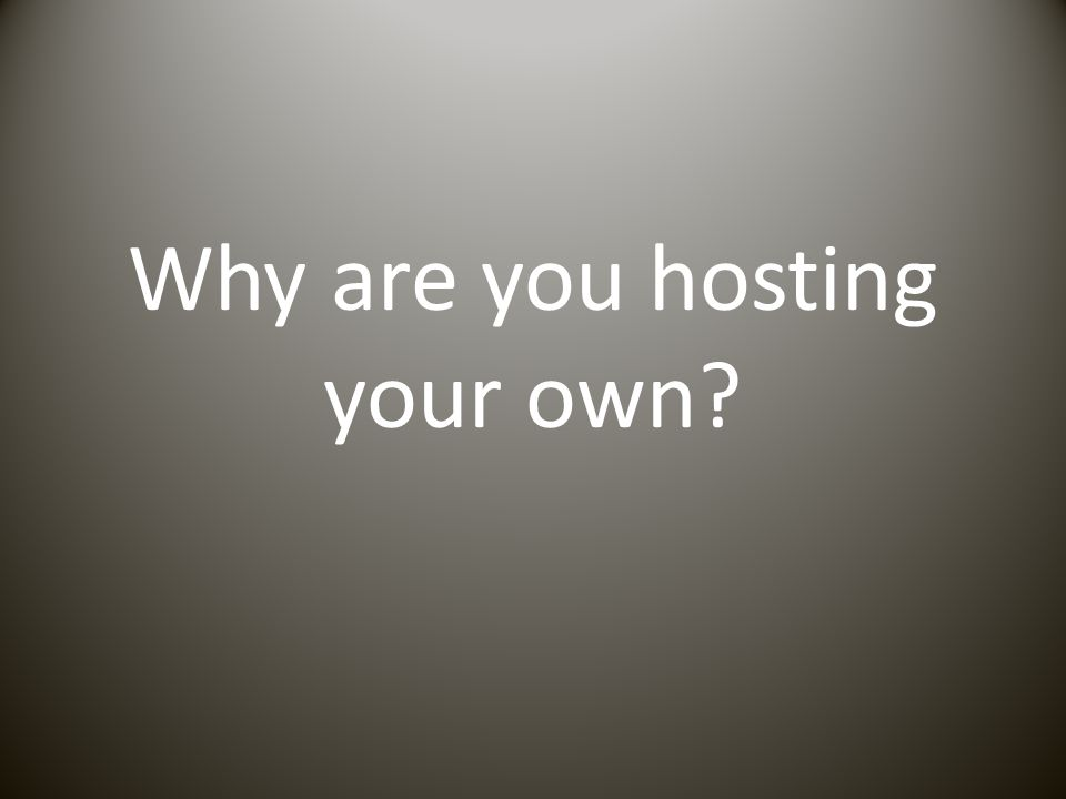 Why are you hosting your own