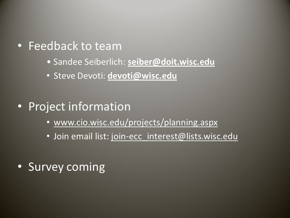 Feedback to team Sandee Seiberlich: seiber@doit.wisc.eduseiber@doit.wisc.edu Steve Devoti: devoti@wisc.edudevoti@wisc.edu Project information www.cio.wisc.edu/projects/planning.aspx Join email list: join-ecc_interest@lists.wisc.edujoin-ecc_interest@lists.wisc.edu Survey coming
